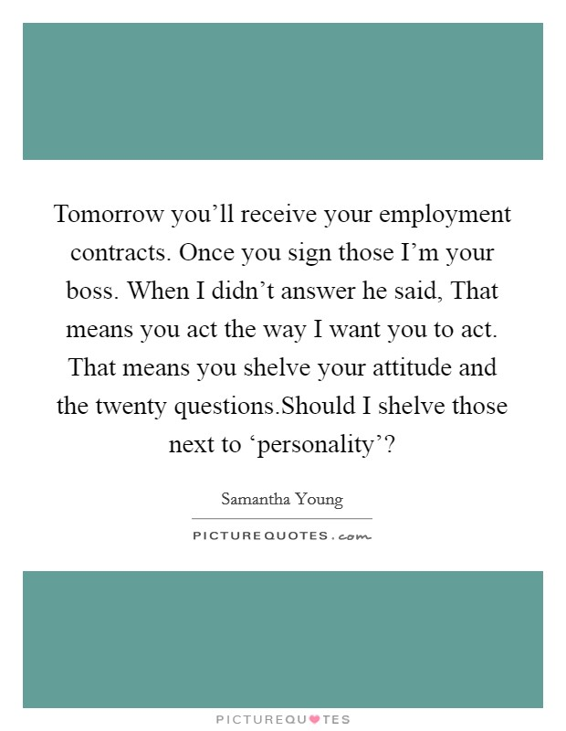 Tomorrow you'll receive your employment contracts. Once you sign those I'm your boss. When I didn't answer he said, That means you act the way I want you to act. That means you shelve your attitude and the twenty questions.Should I shelve those next to 'personality'? Picture Quote #1
