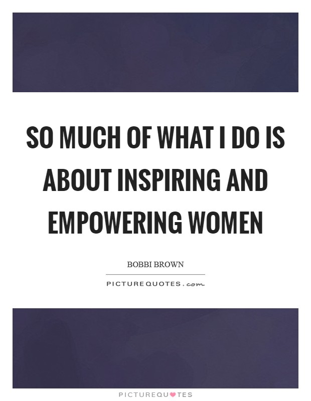 So much of what I do is about inspiring and empowering women Picture Quote #1