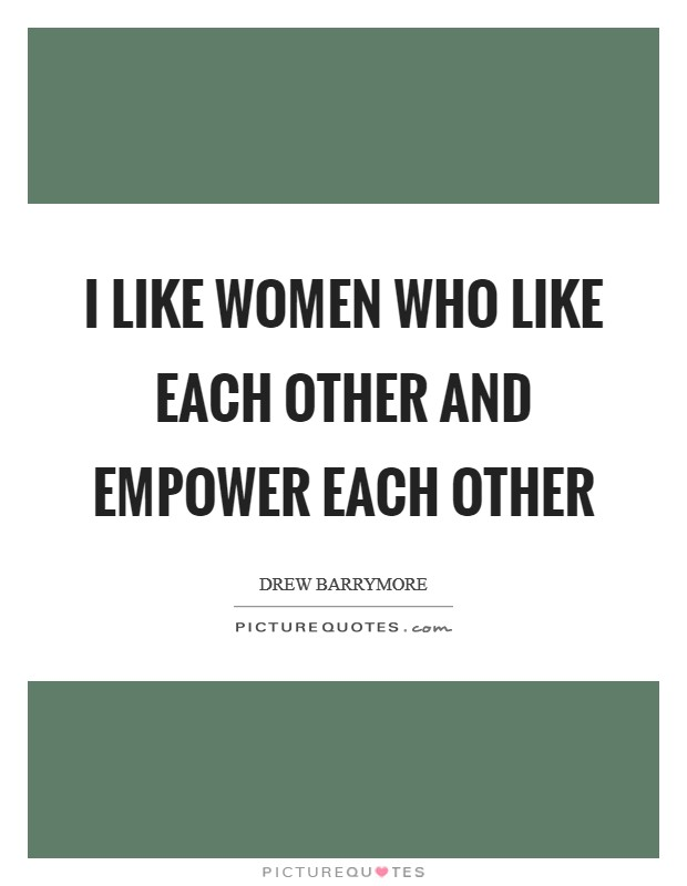 I like women who like each other and empower each other Picture Quote #1