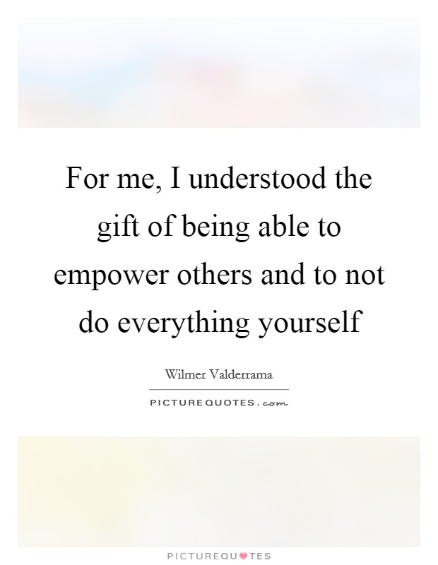 For me, I understood the gift of being able to empower others and to not do everything yourself Picture Quote #1