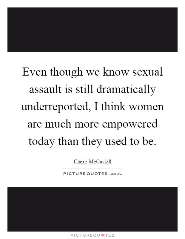 Even though we know sexual assault is still dramatically underreported, I think women are much more empowered today than they used to be. Picture Quote #1
