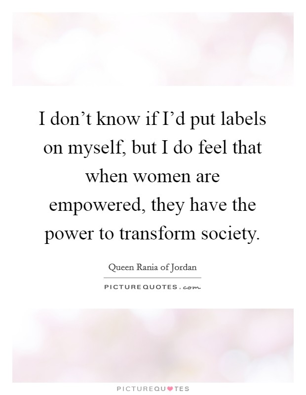I don't know if I'd put labels on myself, but I do feel that when women are empowered, they have the power to transform society Picture Quote #1