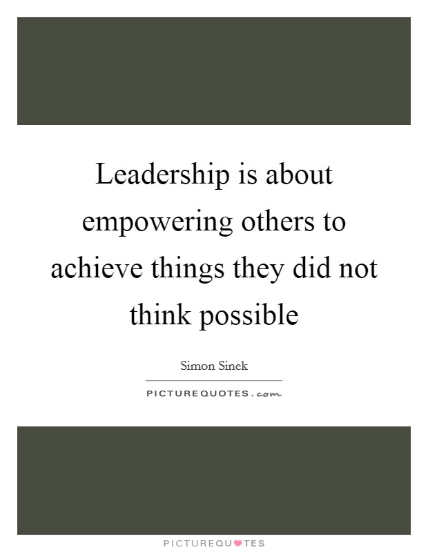 Leadership Is About Empowering Others To Achieve Things They Did