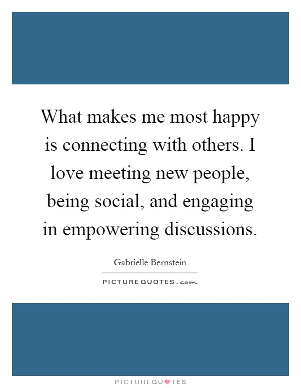 What makes me most happy is connecting with others. I love meeting new people, being social, and engaging in empowering discussions Picture Quote #1