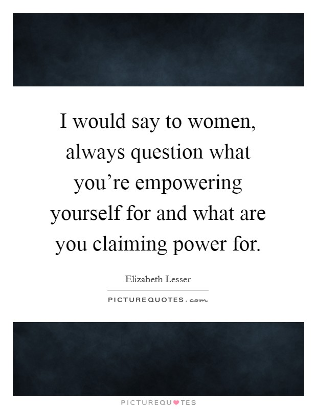I would say to women, always question what you're empowering yourself for and what are you claiming power for. Picture Quote #1
