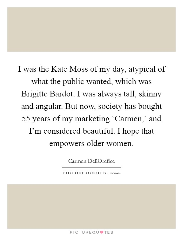 I was the Kate Moss of my day, atypical of what the public wanted, which was Brigitte Bardot. I was always tall, skinny and angular. But now, society has bought 55 years of my marketing 'Carmen,' and I'm considered beautiful. I hope that empowers older women Picture Quote #1