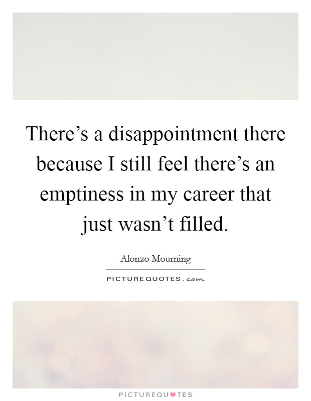 There's a disappointment there because I still feel there's an emptiness in my career that just wasn't filled Picture Quote #1
