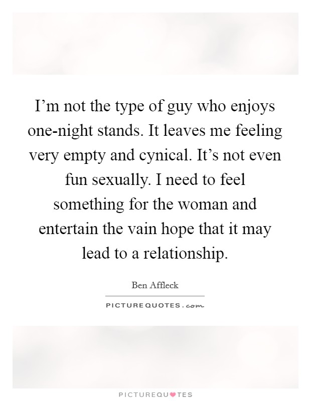 I'm not the type of guy who enjoys one-night stands. It leaves me feeling very empty and cynical. It's not even fun sexually. I need to feel something for the woman and entertain the vain hope that it may lead to a relationship Picture Quote #1