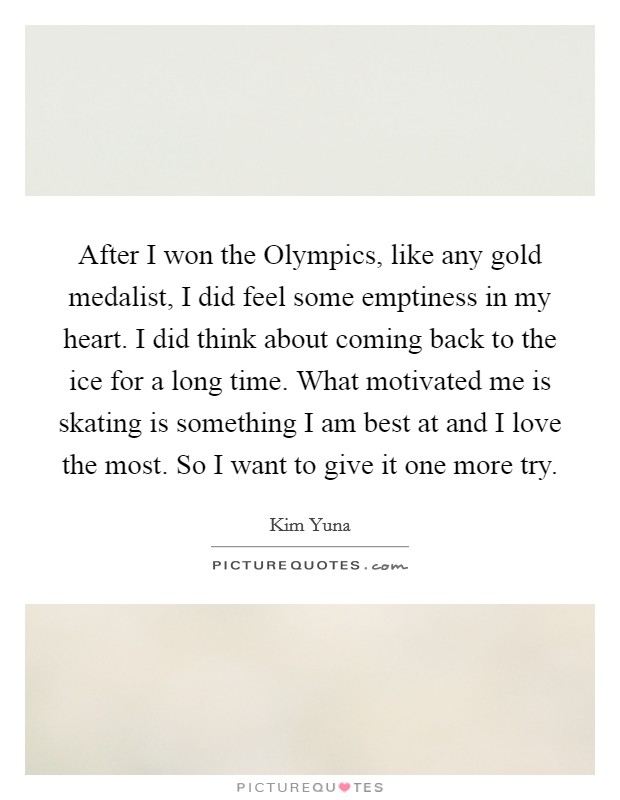 After I won the Olympics, like any gold medalist, I did feel some emptiness in my heart. I did think about coming back to the ice for a long time. What motivated me is skating is something I am best at and I love the most. So I want to give it one more try Picture Quote #1