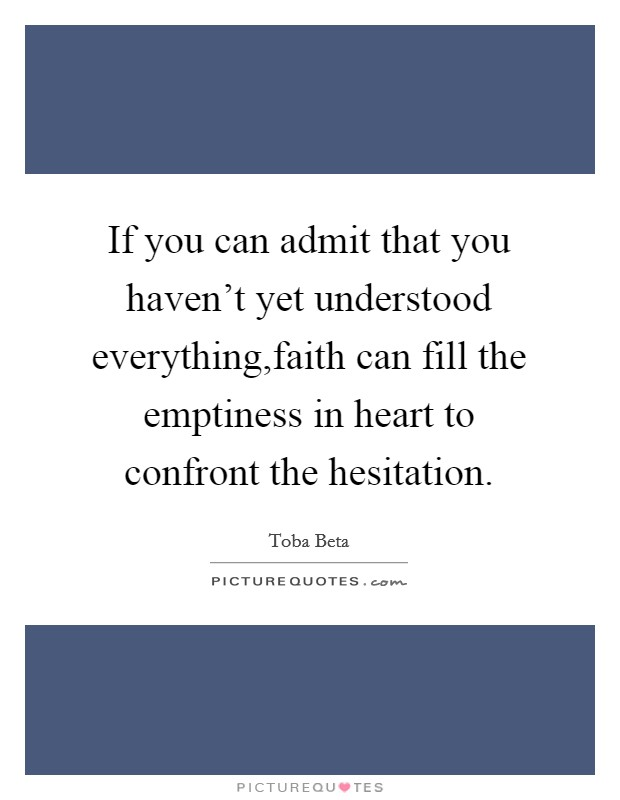 If you can admit that you haven't yet understood everything,faith can fill the emptiness in heart to confront the hesitation. Picture Quote #1