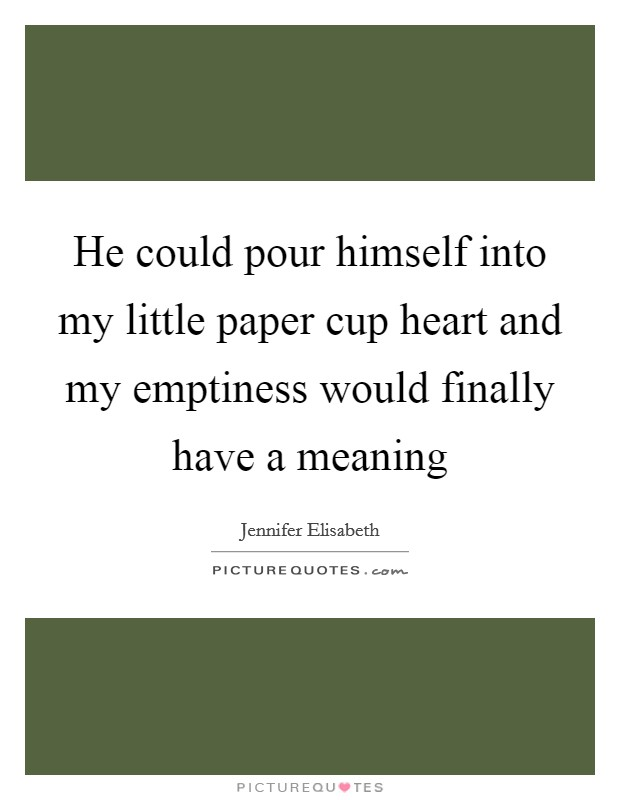 He could pour himself into my little paper cup heart and ...
