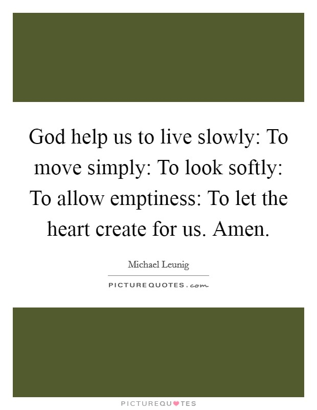 God help us to live slowly: To move simply: To look softly: To allow emptiness: To let the heart create for us. Amen Picture Quote #1