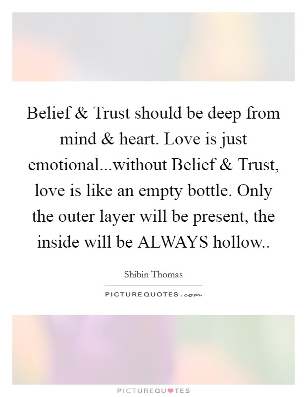 Belief and Trust should be deep from mind and heart. Love is just emotional...without Belief and Trust, love is like an empty bottle. Only the outer layer will be present, the inside will be ALWAYS hollow Picture Quote #1