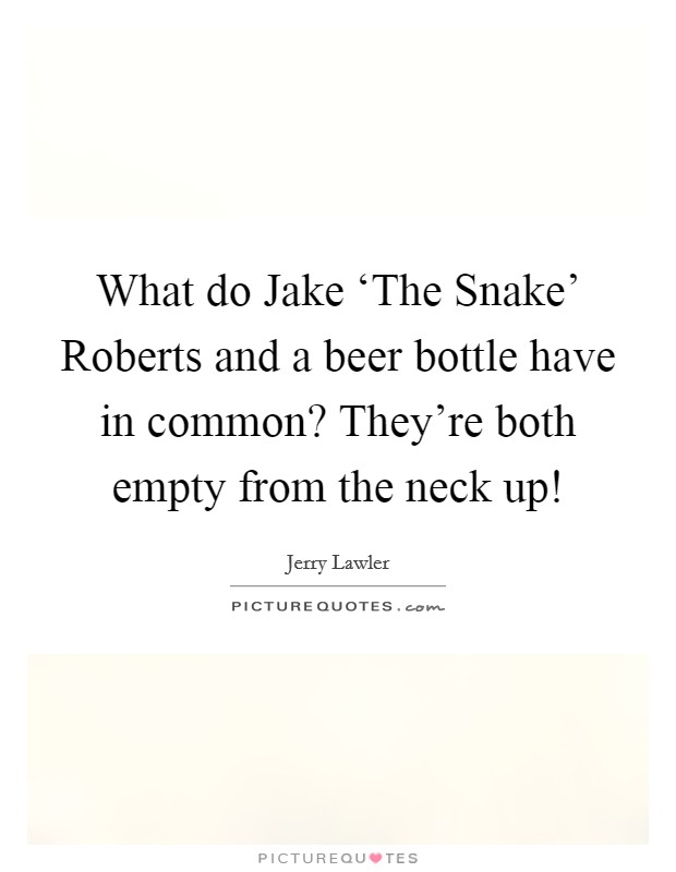 What do Jake 'The Snake' Roberts and a beer bottle have in common? They're both empty from the neck up! Picture Quote #1