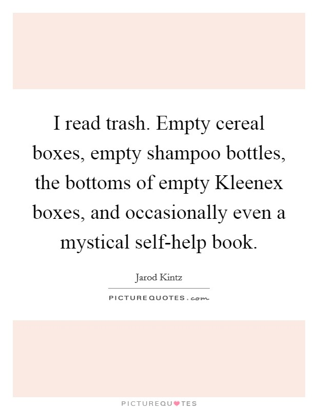 I read trash. Empty cereal boxes, empty shampoo bottles, the bottoms of empty Kleenex boxes, and occasionally even a mystical self-help book Picture Quote #1