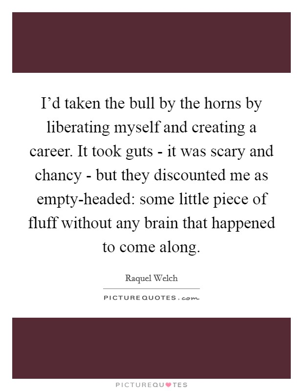 I'd taken the bull by the horns by liberating myself and creating a career. It took guts - it was scary and chancy - but they discounted me as empty-headed: some little piece of fluff without any brain that happened to come along Picture Quote #1
