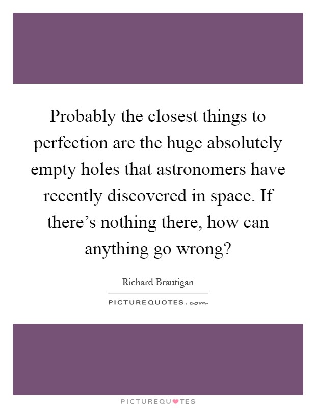 Probably the closest things to perfection are the huge for Things that are empty