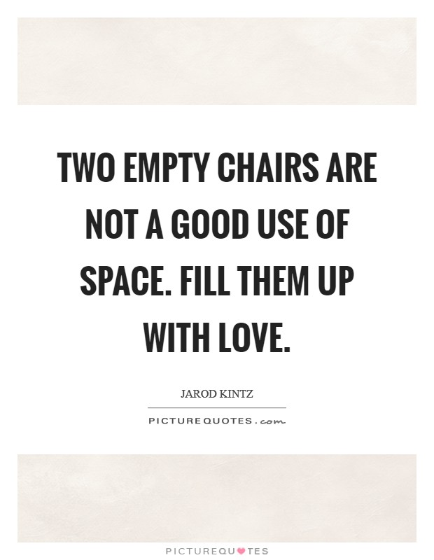 Two empty chairs are not a good use of space. Fill them up with love Picture Quote #1