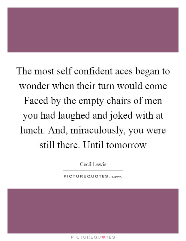 The most self confident aces began to wonder when their turn would come Faced by the empty chairs of men you had laughed and joked with at lunch. And, miraculously, you were still there. Until tomorrow Picture Quote #1