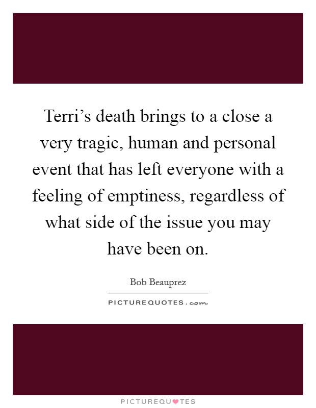 Terri's death brings to a close a very tragic, human and personal event that has left everyone with a feeling of emptiness, regardless of what side of the issue you may have been on Picture Quote #1