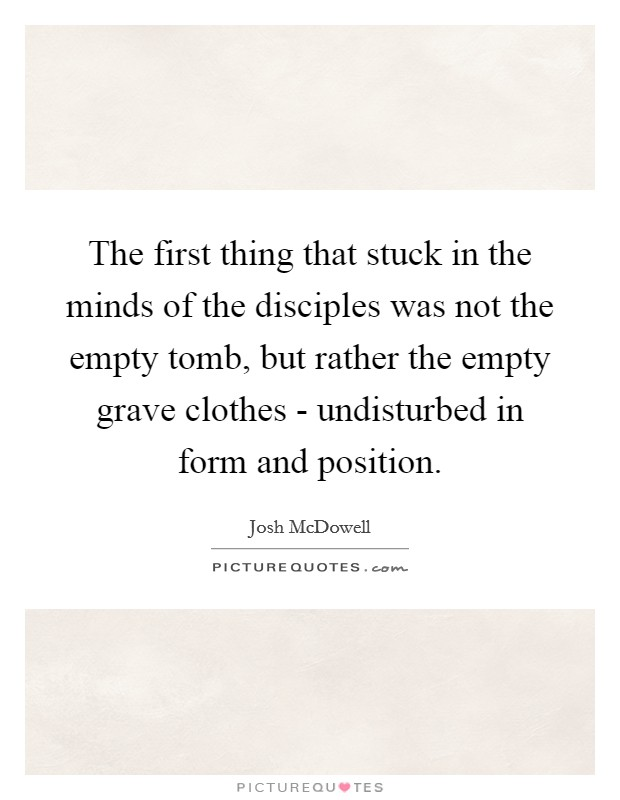 The first thing that stuck in the minds of the disciples was not the empty tomb, but rather the empty grave clothes - undisturbed in form and position Picture Quote #1