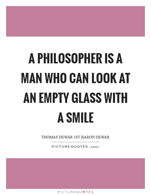 A philosopher is a man who can look at an empty glass with a smile Picture Quote #1