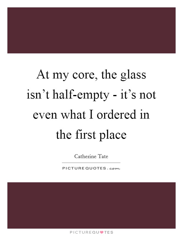At my core, the glass isn't half-empty - it's not even what I ordered in the first place Picture Quote #1