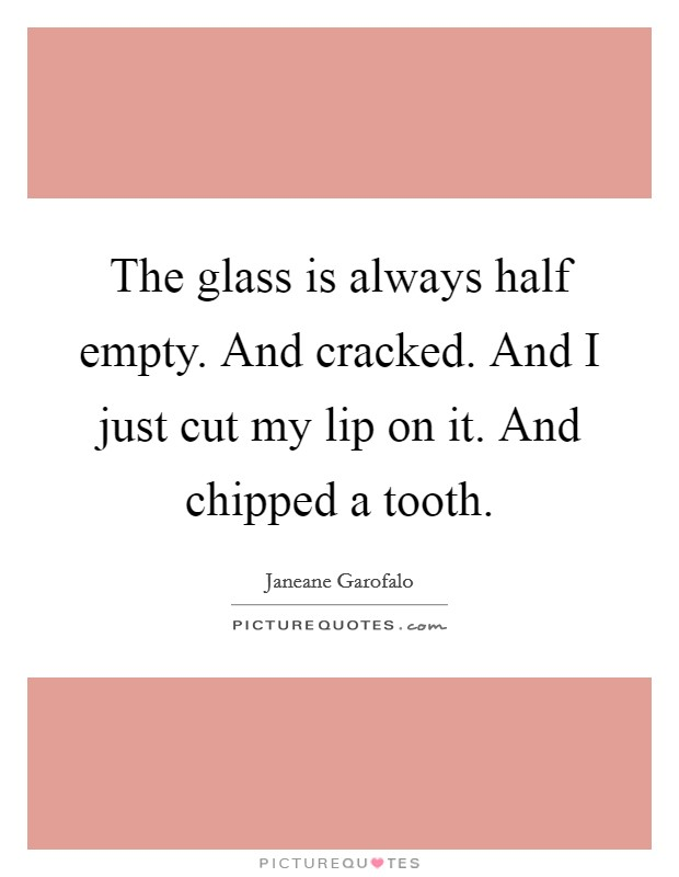 The glass is always half empty. And cracked. And I just cut my lip on it. And chipped a tooth Picture Quote #1