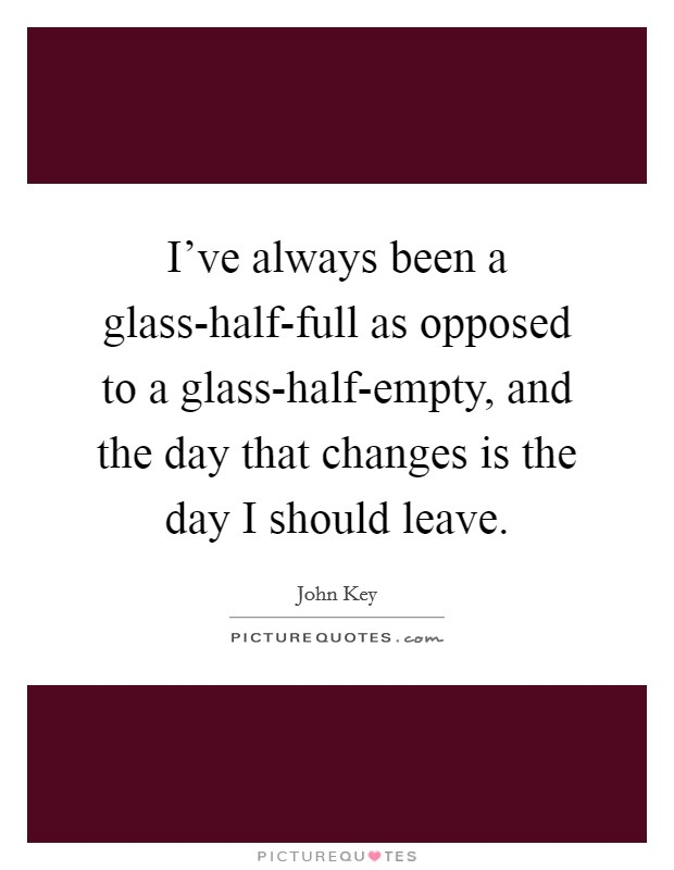 I've always been a glass-half-full as opposed to a glass-half-empty, and the day that changes is the day I should leave Picture Quote #1