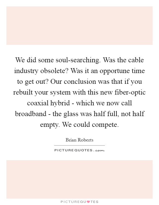 We did some soul-searching. Was the cable industry obsolete? Was it an opportune time to get out? Our conclusion was that if you rebuilt your system with this new fiber-optic coaxial hybrid - which we now call broadband - the glass was half full, not half empty. We could compete Picture Quote #1