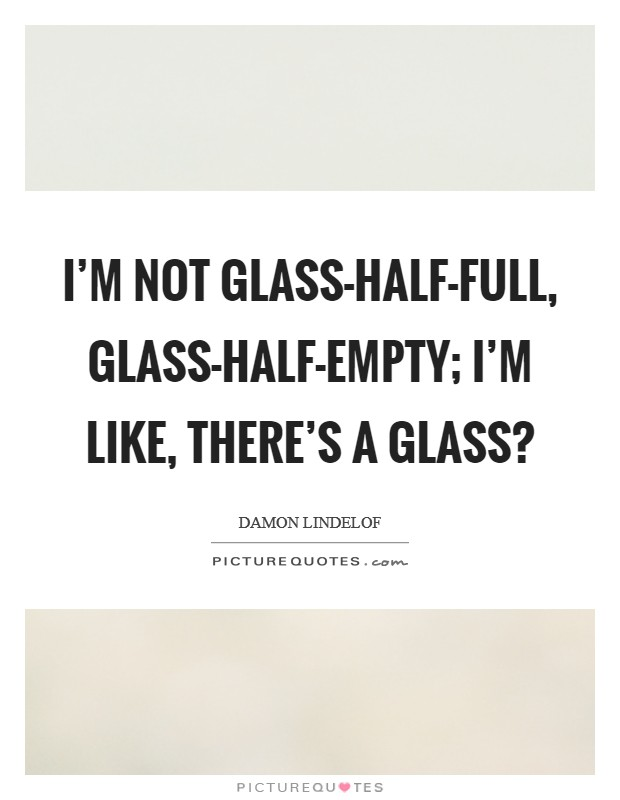 I'm not glass-half-full, glass-half-empty; I'm like, There's a glass? Picture Quote #1