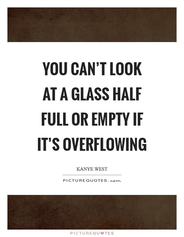 You can't look at a glass half full or empty if it's overflowing Picture Quote #1