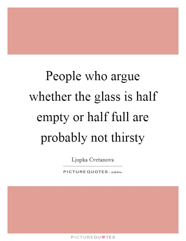 People who argue whether the glass is half empty or half full are probably not thirsty Picture Quote #1