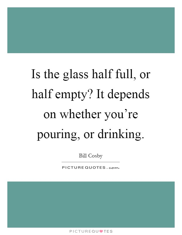 Is the glass half full, or half empty? It depends on whether you're pouring, or drinking Picture Quote #1