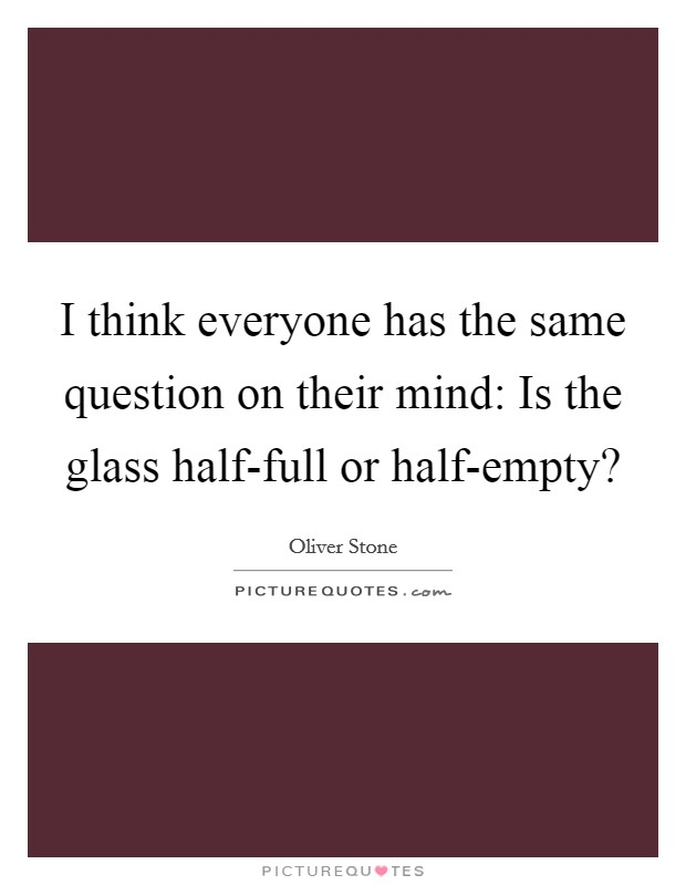 I think everyone has the same question on their mind: Is the glass half-full or half-empty? Picture Quote #1