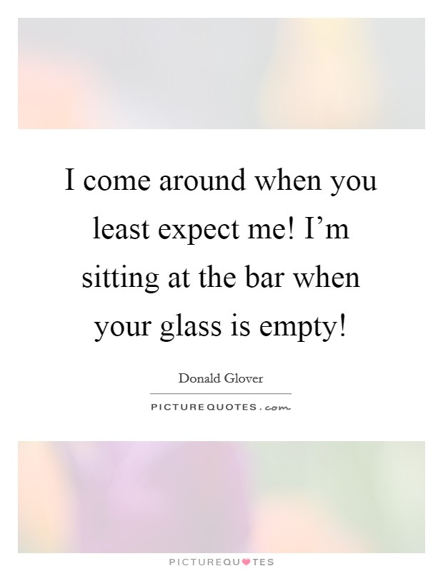 I come around when you least expect me! I'm sitting at the bar when your glass is empty! Picture Quote #1