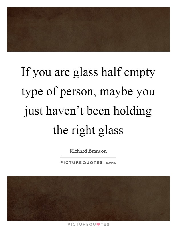 If you are glass half empty type of person, maybe you just haven't been holding the right glass Picture Quote #1