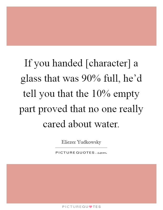 If you handed [character] a glass that was 90% full, he'd tell you that the 10% empty part proved that no one really cared about water. Picture Quote #1