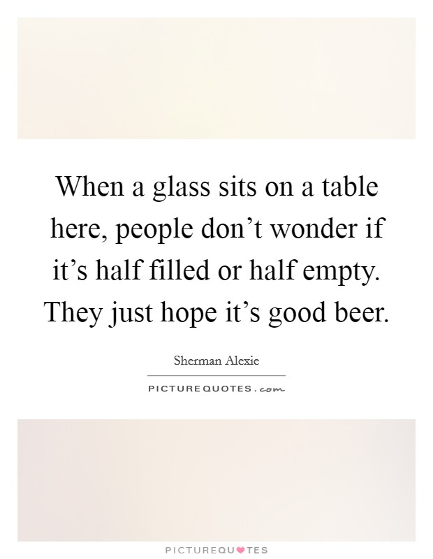 When a glass sits on a table here, people don't wonder if it's half filled or half empty. They just hope it's good beer Picture Quote #1