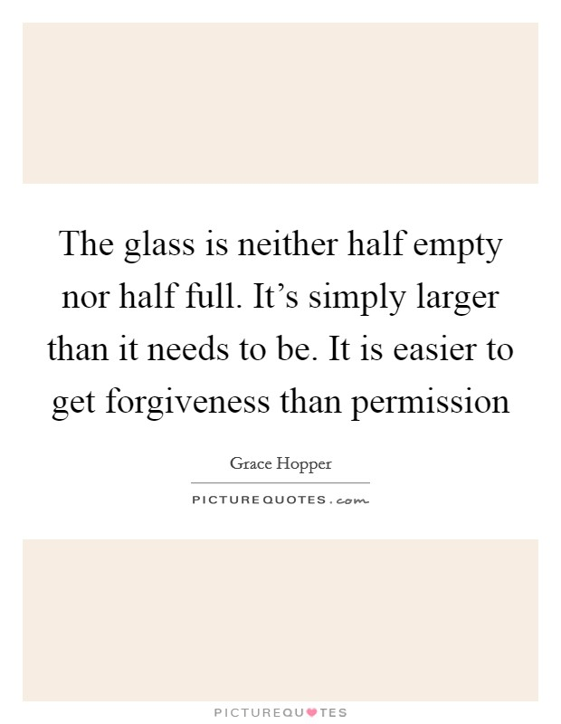 The glass is neither half empty nor half full. It's simply larger than it needs to be. It is easier to get forgiveness than permission Picture Quote #1