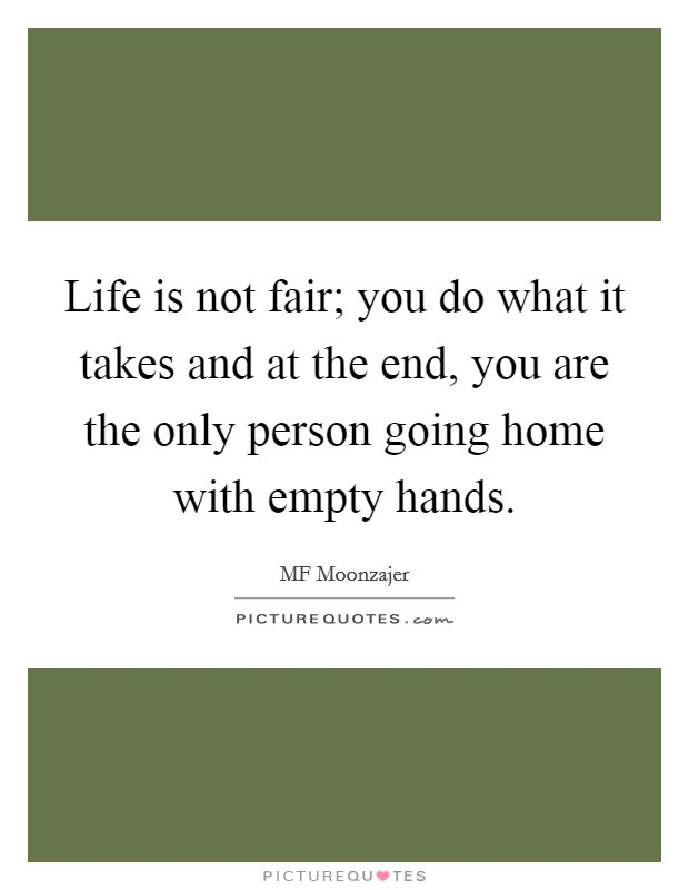 Life is not fair; you do what it takes and at the end, you are the only person going home with empty hands. Picture Quote #1