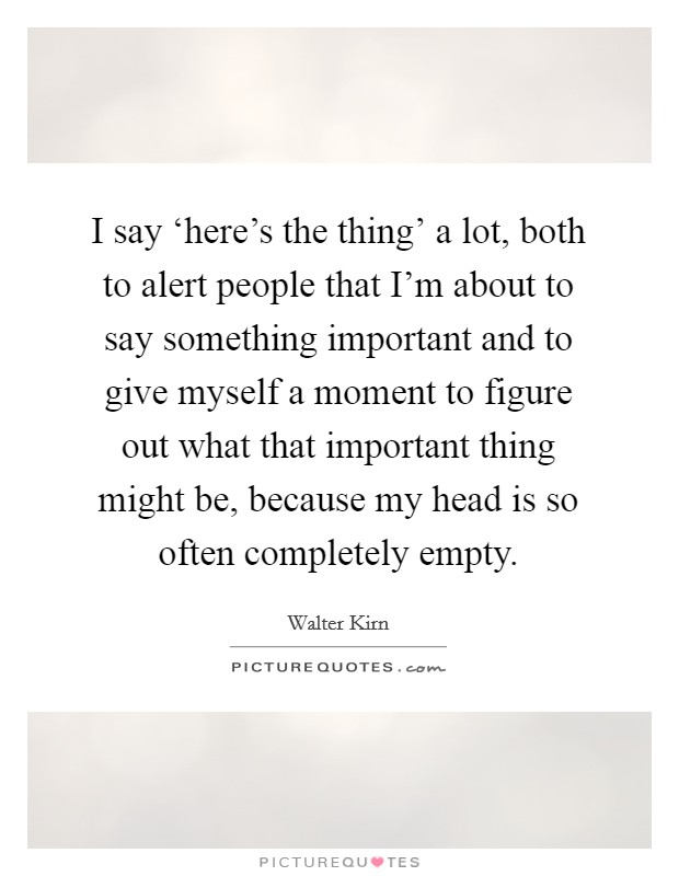 I say 'here's the thing' a lot, both to alert people that I'm about to say something important and to give myself a moment to figure out what that important thing might be, because my head is so often completely empty Picture Quote #1