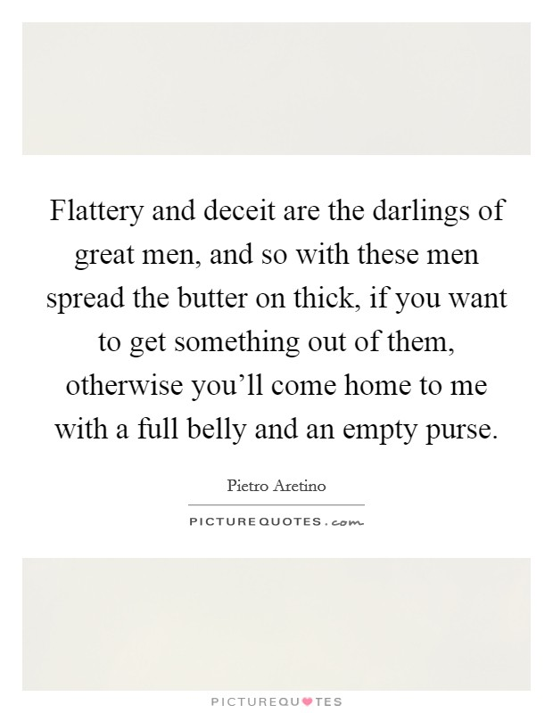 Flattery and deceit are the darlings of great men, and so with these men spread the butter on thick, if you want to get something out of them, otherwise you'll come home to me with a full belly and an empty purse Picture Quote #1