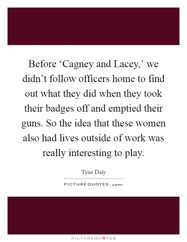 Before 'Cagney and Lacey,' we didn't follow officers home to find out what they did when they took their badges off and emptied their guns. So the idea that these women also had lives outside of work was really interesting to play Picture Quote #1