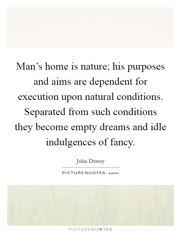 Man's home is nature; his purposes and aims are dependent for execution upon natural conditions. Separated from such conditions they become empty dreams and idle indulgences of fancy Picture Quote #1
