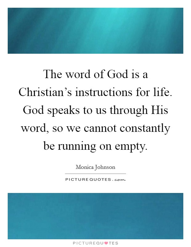 The word of God is a Christian's instructions for life. God speaks to us through His word, so we cannot constantly be running on empty Picture Quote #1