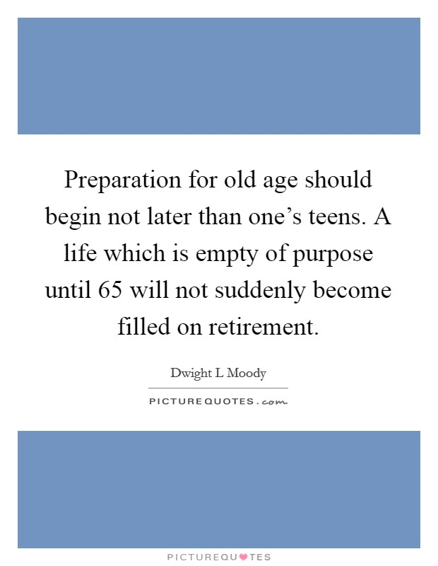 Preparation for old age should begin not later than one's teens. A life which is empty of purpose until 65 will not suddenly become filled on retirement Picture Quote #1