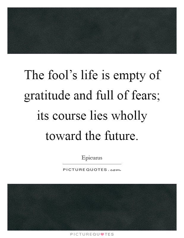 The fool's life is empty of gratitude and full of fears; its course lies wholly toward the future Picture Quote #1