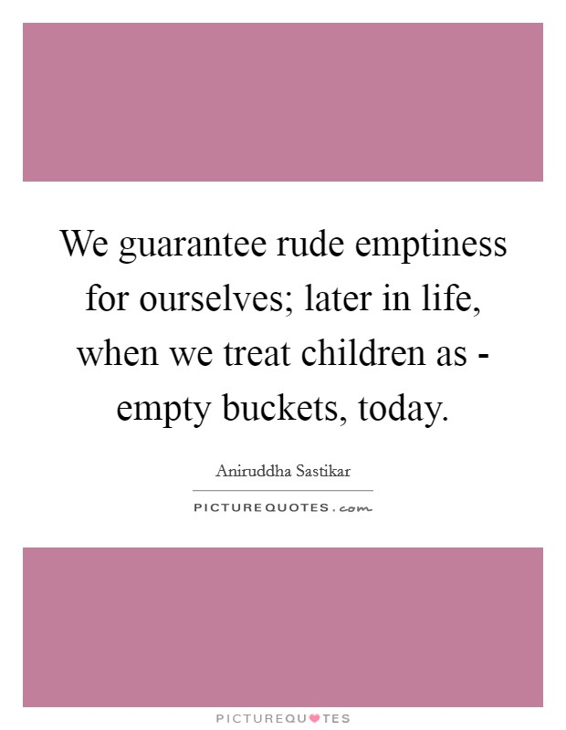 We guarantee rude emptiness for ourselves; later in life, when we treat children as - empty buckets, today Picture Quote #1