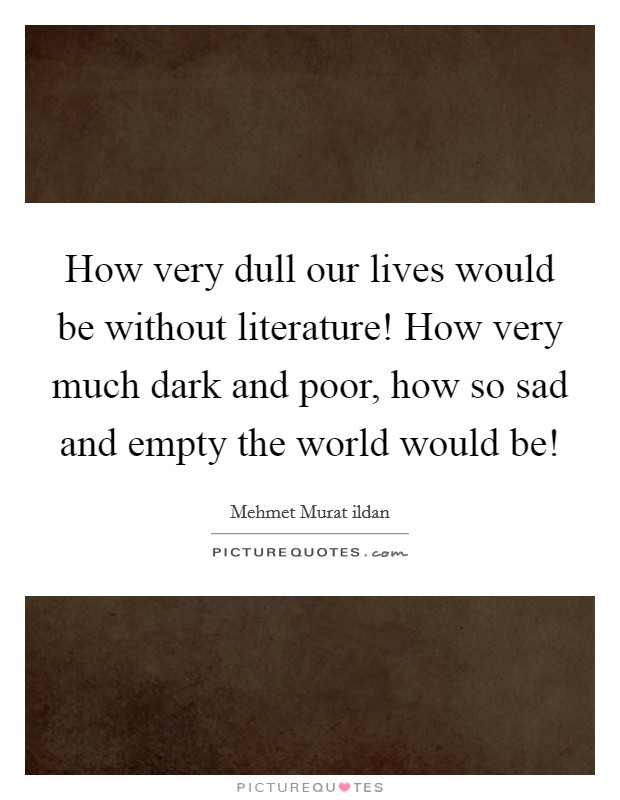 How very dull our lives would be without literature! How very much dark and poor, how so sad and empty the world would be! Picture Quote #1
